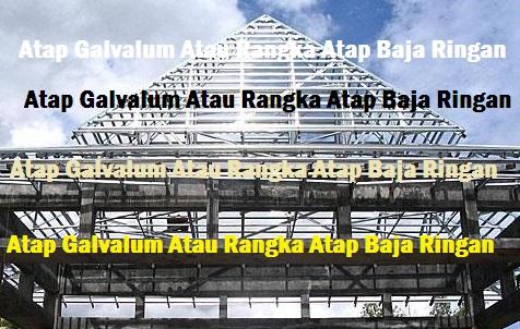 Atap Galvalum Atau Rangka Atap Baja Ringan
