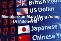 Menukarkan Mata Uang Asing Di Indonesia